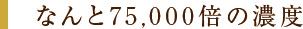 なんと75,000倍の濃度