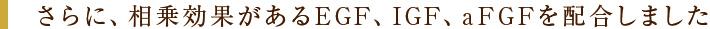 さらに、相乗効果があるEGF、IGF、aFGFを配合しました